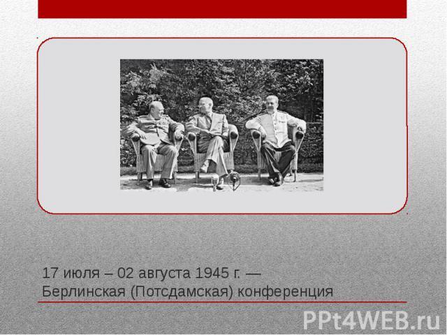 17 июля – 02 августа 1945 г. — Берлинская (Потсдамская) конференция Третья и последняя конференция для лидеров Большой тройки держав антигитлеровской коалиции во Второй мировой войне – Сталина, Трумэна и Черчилля (которого в последние дни сменил К. …