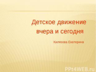 Детское движение Детское движение вчера и сегодня Килязова Екатерина