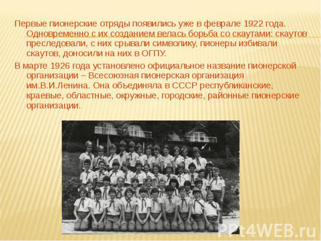 Первые пионерские отряды появились уже в феврале 1922 года. Одновременно с их созданием велась борьба со скаутами: скаутов преследовали, с них срывали символику, пионеры избивали скаутов, доносили на них в ОГПУ. Первые пионерские отряды появились уж…