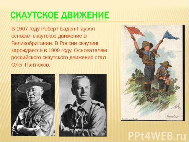В 1907 году Роберт Баден-Пауэлл В 1907 году Роберт Баден-Пауэлл основал скаутское движение в Великобритании. В России скаутинг зарождается в 1909 году. Основателем российского скаутского движения стал Олег Пантюхов.
