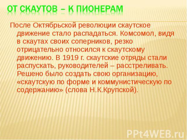 После Октябрьской революции скаутское движение стало распадаться. Комсомол, видя в скаутах своих соперников, резко отрицательно относился к скаутскому движению. В 1919 г. скаутские отряды стали распускать, руководителей – расстреливать. Решено было …