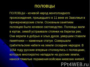 половцы ПОЛОВЦЫ - кочевой народ монголоидного происхождения, пришедшего в 11 век