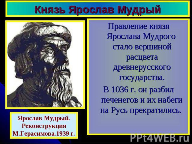 Князь Ярослав Мудрый Правление князя Ярослава Мудрого стало вершиной расцвета древнерусского государства. В 1036 г. он разбил печенегов и их набеги на Русь прекратились.
