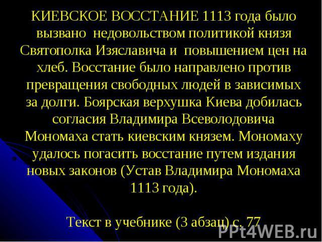 КИЕВСКОЕ ВОССТАНИЕ 1113 года было вызвано недовольством политикой князя Святополка Изяславича и повышением цен на хлеб. Восстание было направлено против превращения свободных людей в зависимых за долги. Боярская верхушка Киева добилась согласия Влад…