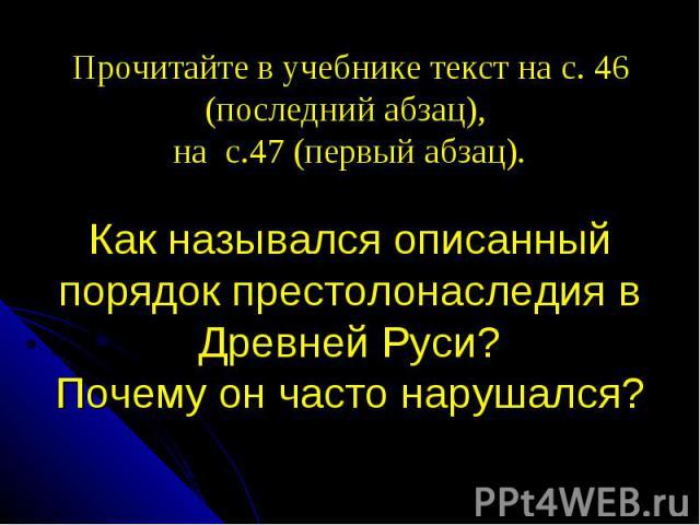 Прочитайте в учебнике текст на с. 46 (последний абзац), на с.47 (первый абзац). Как назывался описанный порядок престолонаследия в Древней Руси? Почему он часто нарушался?