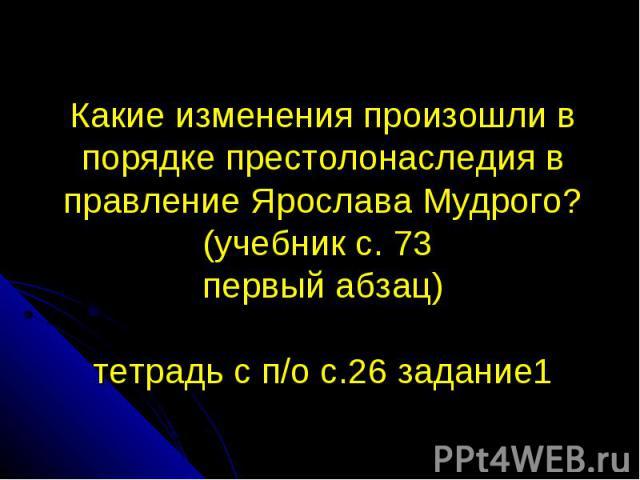 Какие изменения произошли в порядке престолонаследия в правление Ярослава Мудрого? (учебник с. 73 первый абзац) тетрадь с п/о с.26 задание1
