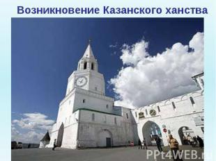 Возникновение Казанского ханства Продолжается дальнейшее ослабление Золотой Орды