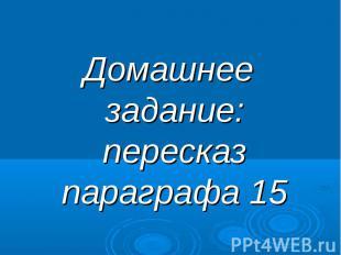 Домашнее задание: пересказ параграфа 15 Домашнее задание: пересказ параграфа 15