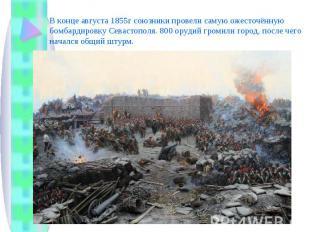 В конце августа 1855г союзники провели самую ожесточённую бомбардировку Севастоп