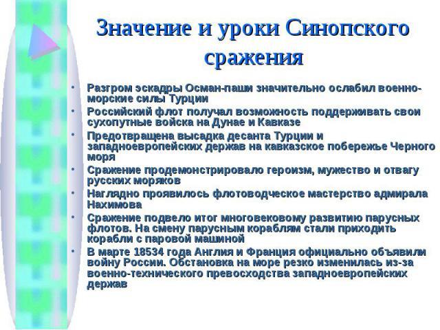 Разгром эскадры Осман-паши значительно ослабил военно-морские силы Турции Разгром эскадры Осман-паши значительно ослабил военно-морские силы Турции Российский флот получал возможность поддерживать свои сухопутные войска на Дунае и Кавказе Предотвращ…