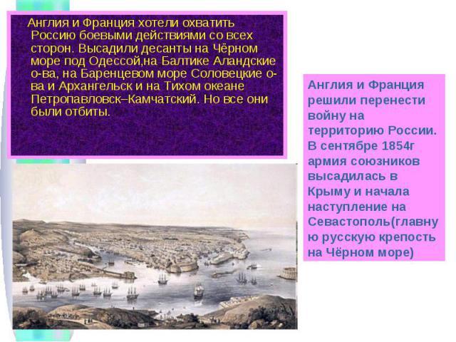Англия и Франция хотели охватить Россию боевыми действиями со всех сторон. Высадили десанты на Чёрном море под Одессой,на Балтике Аландские о-ва, на Баренцевом море Соловецкие о-ва и Архангельск и на Тихом океане Петропавловск–Камчатский. Но все они…