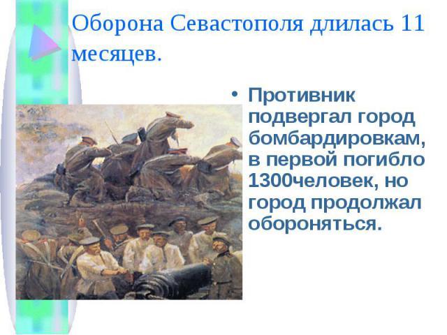 Оборона Севастополя длилась 11 месяцев. Противник подвергал город бомбардировкам, в первой погибло 1300человек, но город продолжал обороняться.