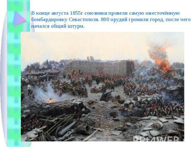 В конце августа 1855г союзники провели самую ожесточённую бомбардировку Севастополя. 800 орудий громили город, после чего начался общий штурм.