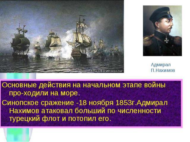 Основные действия на начальном этапе войны про-ходили на море. Основные действия на начальном этапе войны про-ходили на море. Синопское сражение -18 ноября 1853г.Адмирал Нахимов атаковал больший по численности турецкий флот и потопил его.