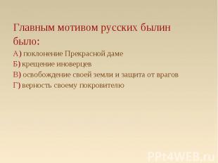 Главным мотивом русских былин Главным мотивом русских былин было: А) поклонение