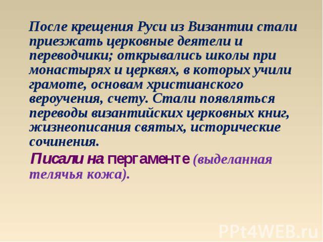 После крещения Руси из Византии стали приезжать церковные деятели и переводчики; открывались школы при монастырях и церквях, в которых учили грамоте, основам христианского вероучения, счету. Стали появляться переводы византийских церковных книг, жиз…