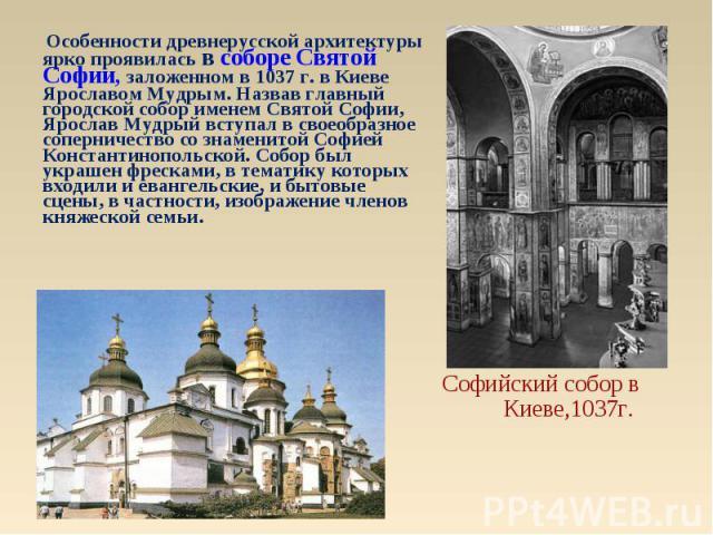 Особенности древнерусской архитектуры ярко проявилась в соборе Святой Софии, заложенном в 1037 г. в Киеве Ярославом Мудрым. Назвав главный городской собор именем Святой Софии, Ярослав Мудрый вступал в своеобразное соперничество со знаменитой Софией …