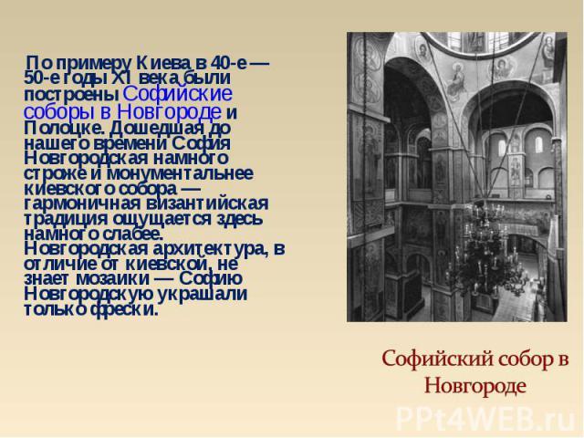 По примеру Киева в 40-е — 50-е годы XI века были построены Софийские соборы в Новгороде и Полоцке. Дошедшая до нашего времени София Новгородская намного строже и монументальнее киевского собора — гармоничная византийская традиция ощущается здесь нам…