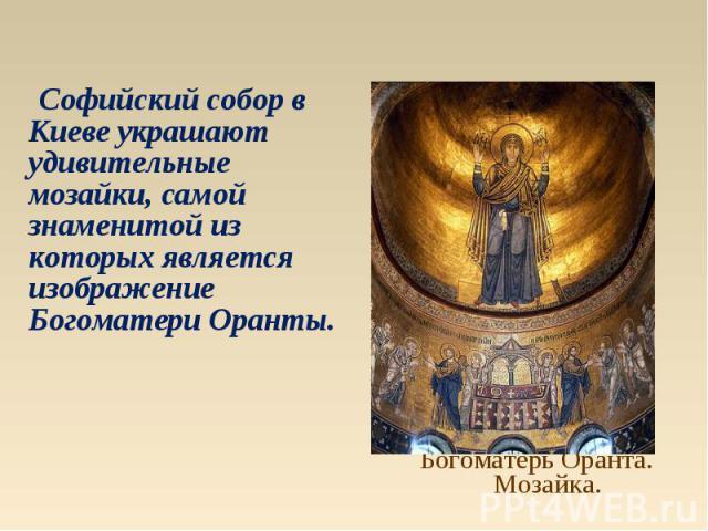 Софийский собор в Киеве украшают удивительные мозайки, самой знаменитой из которых является изображение Богоматери Оранты.