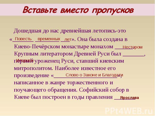Дошедшая до нас древнейшая летопись-это Дошедшая до нас древнейшая летопись-это «_______ ________ ___ ». Она была создана в Киево-Печёрском монастыре монахом ______. Крупным литератором Древней Руси был _______, первый уроженец Руси, ставший киевски…