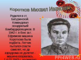 Родился в ст. Батуринской. Командовал эскадрильей бомбардировщиков. В 1942 г. в