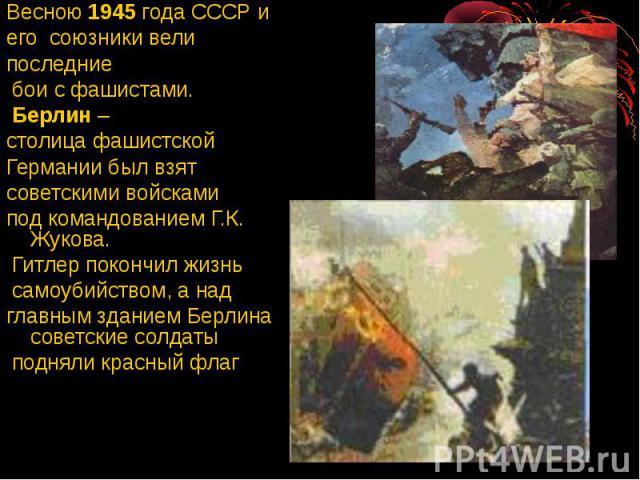 Весною 1945 года СССР и Весною 1945 года СССР и его союзники вели последние бои с фашистами. Берлин – столица фашистской Германии был взят советскими войсками под командованием Г.К. Жукова. Гитлер покончил жизнь самоубийством, а над главным зданием …