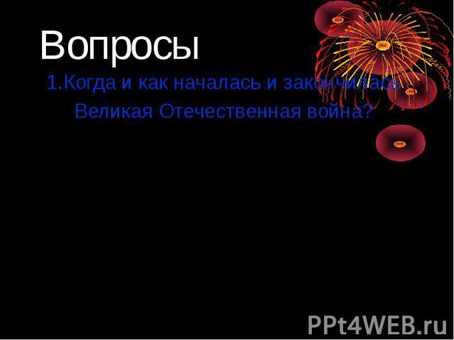 1.Когда и как началась и закончилась 1.Когда и как началась и закончилась Великая Отечественная война? 22 июня 1941 года фашистская армия неожиданно напала на Советский Союз. В 1945 – победой Красной армии закончилась