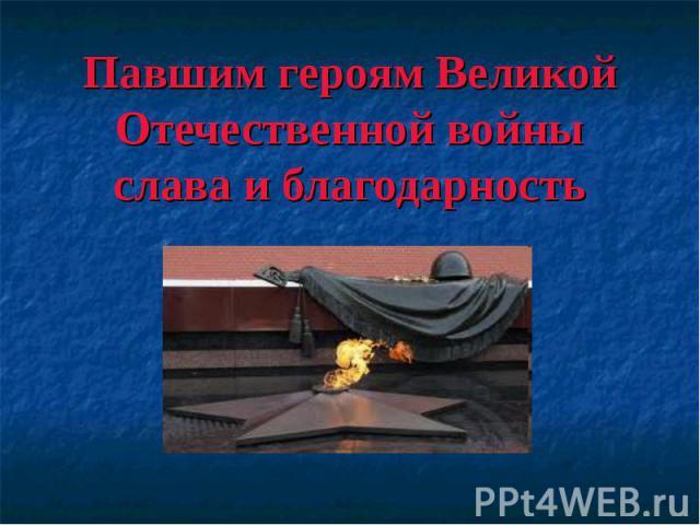 Павшим героям Великой Отечественной войны слава и благодарность