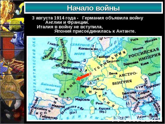 3 августа 1914 года - Германия объявила войну Англии и Франции. Италия в войну не вступила, Япония присоединилась к Антанте. 3 августа 1914 года - Германия объявила войну Англии и Франции. Италия в войну не вступила, Япония присоединилась к Антанте.