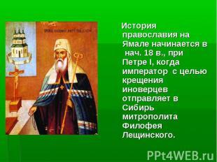 История православия на Ямале начинается в нач. 18 в., при Петре I, когда императ