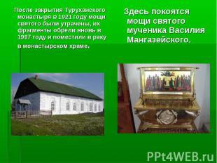 После закрытия Туруханского монастыря в 1921 году мощи святого были утрачены, их