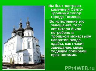 Им был построен каменный Свято-Троицкий собор города Тюмени. Им был построен кам