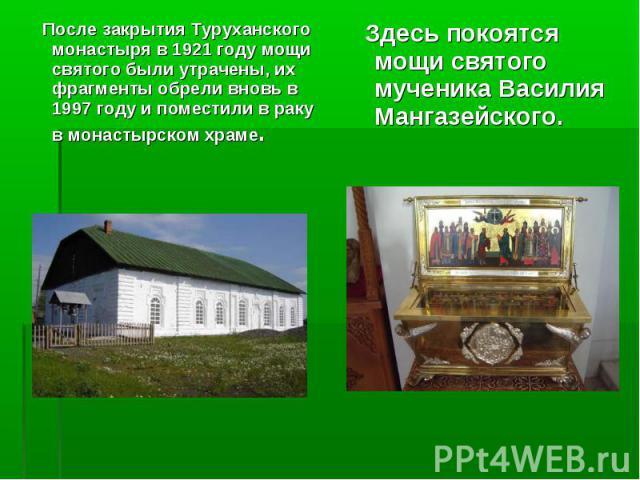 После закрытия Туруханского монастыря в 1921 году мощи святого были утрачены, их фрагменты обрели вновь в 1997 году и поместили в раку в монастырском храме. После закрытия Туруханского монастыря в 1921 году мощи святого были утрачены, их фрагменты о…