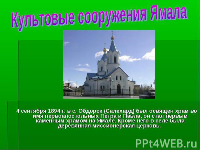 4 сентября 1894 г. в с. Обдорск (Салехард) был освящен храм во имя первоапостольных Петра и Павла, он стал первым каменным храмом на Ямале. Кроме него в селе была деревянная миссионерская церковь. 4 сентября 1894 г. в с. Обдорск (Салехард) был освящ…