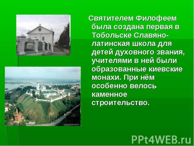 Святителем Филофеем была создана первая в Тобольске Славяно-латинская школа для детей духовного звания, учителями в ней были образованные киевские монахи. При нём особенно велось каменное строительство. Святителем Филофеем была создана первая в Тобо…