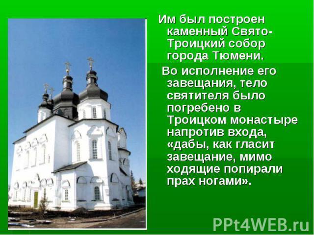 Им был построен каменный Свято-Троицкий собор города Тюмени. Им был построен каменный Свято-Троицкий собор города Тюмени. Во исполнение его завещания, тело святителя было погребено в Троицком монастыре напротив входа, «дабы, как гласит завещание, ми…