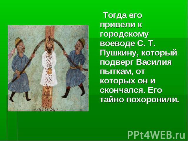Тогда его привели к городскому воеводе С. Т. Пушкину, который подверг Василия пыткам, от которых он и скончался. Его тайно похоронили. Тогда его привели к городскому воеводе С. Т. Пушкину, который подверг Василия пыткам, от которых он и скончался. Е…