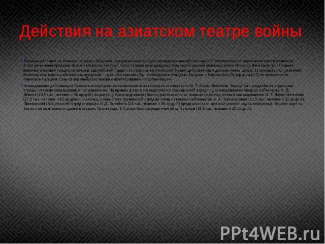 Действия на азиатском театре войны Военные действия на Кавказе, по плануОбручева, предпринимались «для ограждения нашей собственной безопасности и отвлечения сил противника». Этого же мнения придерживался иМилютин, который писал главноко…