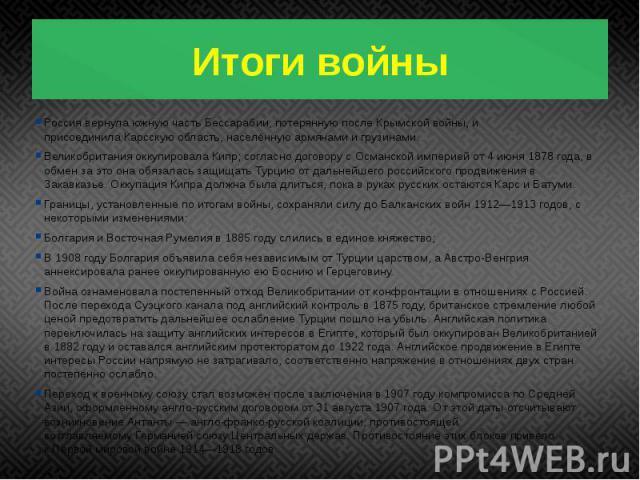 Итоги войны Россия вернула южную частьБессарабии, потерянную послеКрымской войны, и присоединилаКарсскуюобласть, населённую армянами и грузинами. Великобритания оккупировалаКипр; согласно договору с Османской империей о…