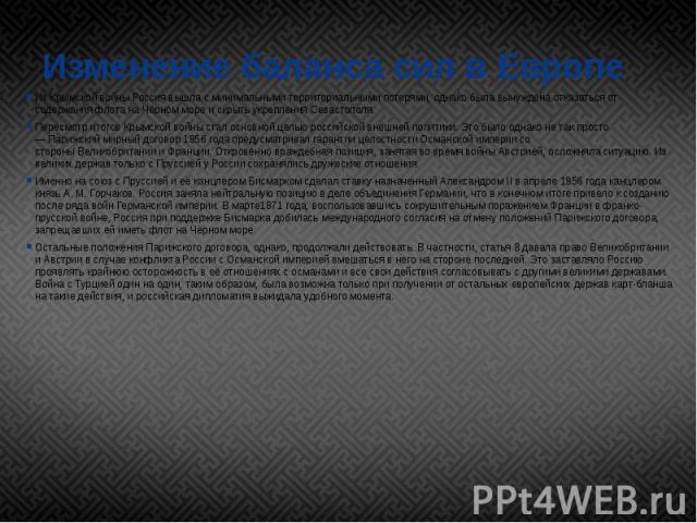 Изменение баланса сил в Европе ИзКрымской войныРоссия вышла с минимальными территориальными потерями, однако была вынуждена отказаться от содержания флота наЧёрном мореи скрыть укрепленияСевастополя. Пересмотр итогов Кр…