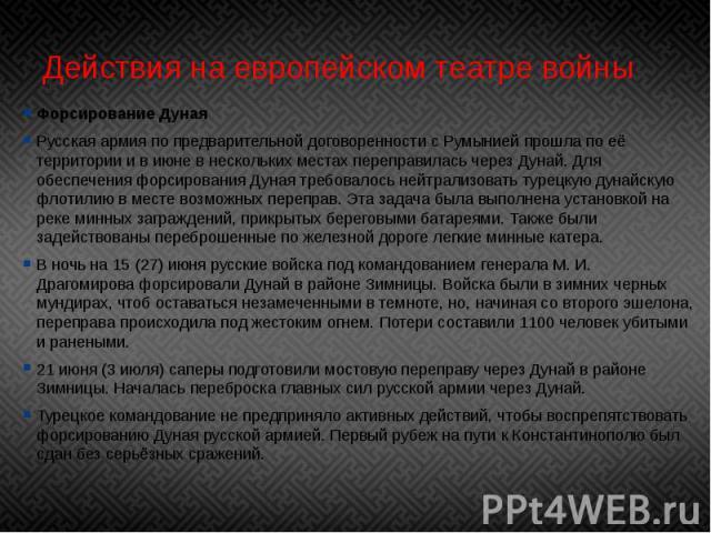 Действия на европейском театре войны Форсирование Дуная Русская армия по предварительной договоренности с Румынией прошла по её территории и в июне в нескольких местах переправилась через Дунай. Для обеспечения форсированияДунаятребовало…