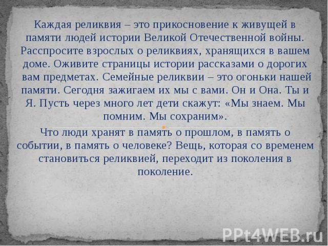 Каждая реликвия – это прикосновение к живущей в памяти людей истории Великой Отечественной войны. Расспросите взрослых о реликвиях, хранящихся в вашем доме. Оживите страницы истории рассказами о дорогих вам предметах. Семейные реликвии – это о…