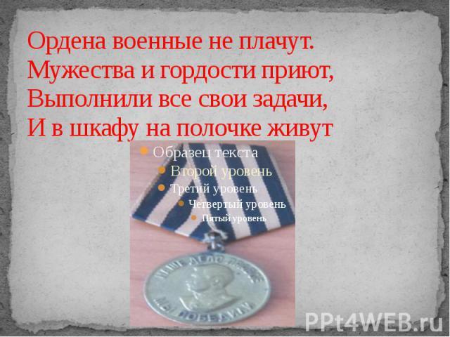 Ордена военные не плачут. Мужества и гордости приют, Выполнили все свои задачи, И в шкафу на полочке живут