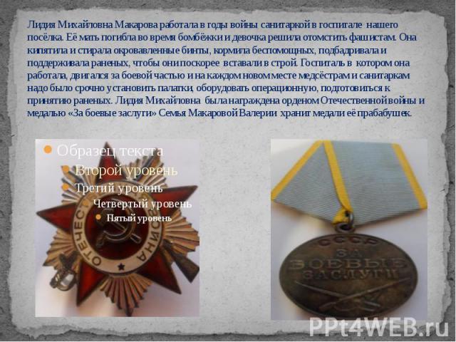 Лидия Михайловна Макарова работала в годы войны санитаркой в госпитале нашего посёлка. Её мать погибла во время бомбёжки и девочка решила отомстить фашистам. Она кипятила и стирала окровавленные бинты, кормила беспомощных, подбадривала и поддерживал…