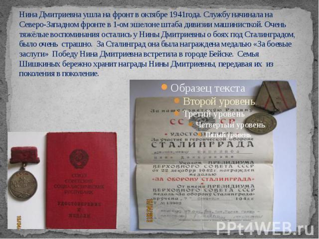 Нина Дмитриевна ушла на фронт в октябре 1941года. Службу начинала на Северо-Западном фронте в 1-ом эшелоне штаба дивизии машинисткой. Очень тяжёлые воспоминания остались у Нины Дмитриевны о боях под Сталинградом, было очень страшно. За Сталинград он…