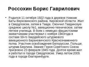 Россохин Борис Гаврилович Родился 11 октября 1922 года в деревне Нижние Баты Вер