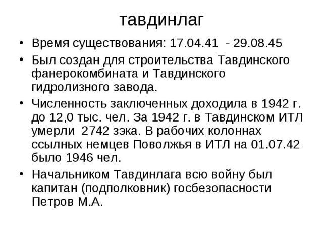 тавдинлаг Время существования: 17.04.41 - 29.08.45 Был создан для строительства Тавдинского фанерокомбината и Тавдинского гидролизного завода. Численность заключенных доходила в 1942 г. до 12,0 тыс. чел. За 1942г. в Тавдинском ИТЛ умерли…