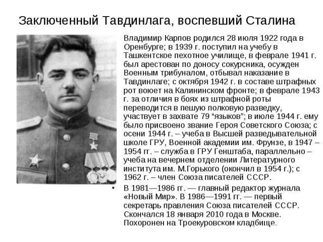Владимир Карпов родился 28 июля 1922 года в Оренбурге; в 1939 г. поступил на учебу в Ташкентское пехотное училище, в феврале 1941 г. был арестован по доносу сокурсника, осужден Военным трибуналом, отбывал наказание в Тавдинлаге; с октября 1942 г. в …