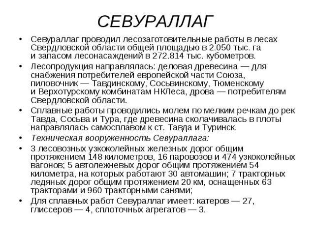 СЕВУРАЛЛАГ Севураллаг проводил лесозаготовительные работы в лесах Свердловской области общей площадью в2.050тыс. га изапасом лесонасаждений в272.814тыс. кубометров. Лесопродукция направлялась: деловая древесина — для сн…
