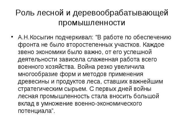 """Роль лесной и деревообрабатывающей промышленности А.Н.Косыгин подчеркивал: """"В работе по обеспечению фронта не было второстепенных участков. Каждое звено экономики было важно, от его успешной деятельности зависела слаженная работа всего военного…"""